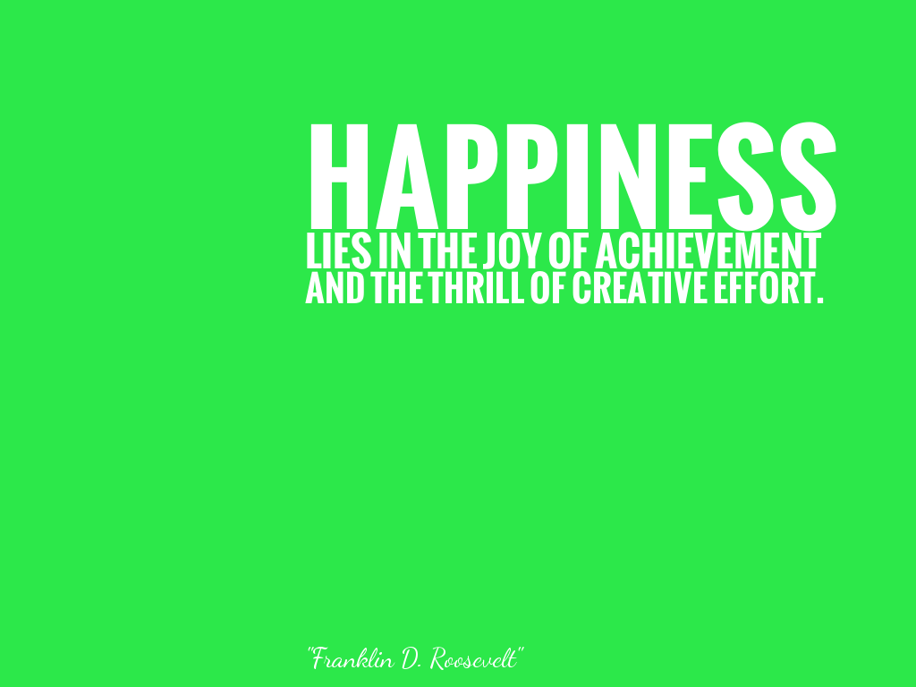 HAPPINESS LIES IN THE JOY OF ACHIEVEMENT AND THE THRILL OF CREATIVE EFFORT.   alt=
