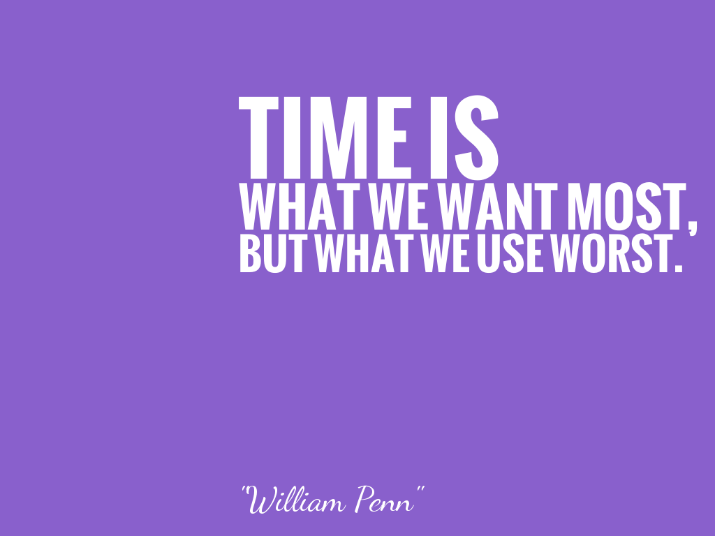 TIME IS WHAT WE WANT MOST, BUT WHAT WE USE WORST.   alt=