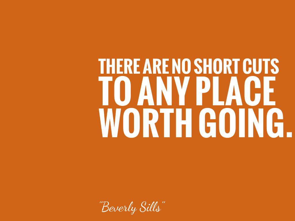 THERE ARE NO SHORT CUTS TO ANY PLACE WORTH GOING.