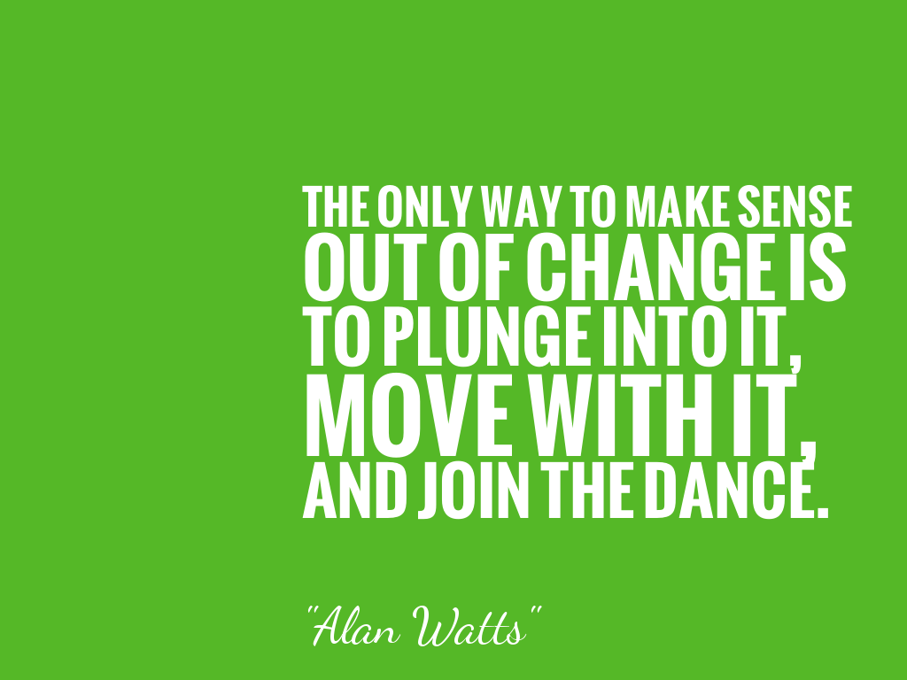 THE ONLY WAY TO MAKE SENSE OUT OF CHANGE IS TO PLUNGE INTO IT, MOVE WITH IT, AND JOIN THE DANCE. alt=