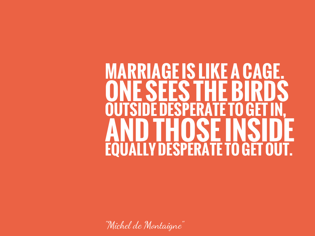 MARRIAGE IS LIKE A CAGE. ONE SEES THE BIRDS OUTSIDE DESPERATE TO GET IN, AND THOSE INSIDE EQUALLY DESPERATE TO GET OUT. alt=