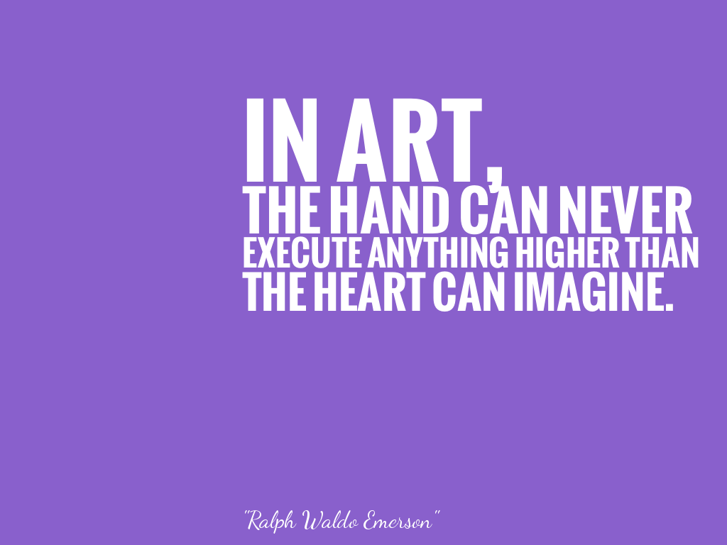 IN ART, THE HAND CAN NEVER EXECUTE ANYTHING HIGHER THAN THE HEART CAN IMAGINE.  alt=
