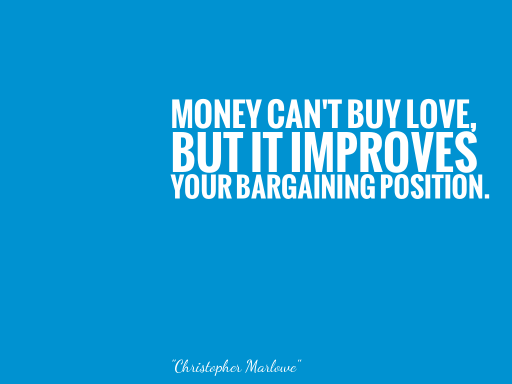 MONEY CAN'T BUY LOVE, BUT IT IMPROVES YOUR BARGAINING POSITION.   alt=
