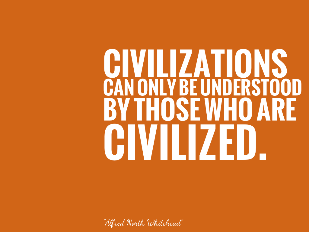 CIVILIZATIONS CAN ONLY BE UNDERSTOOD BY THOSE WHO ARE CIVILIZED.