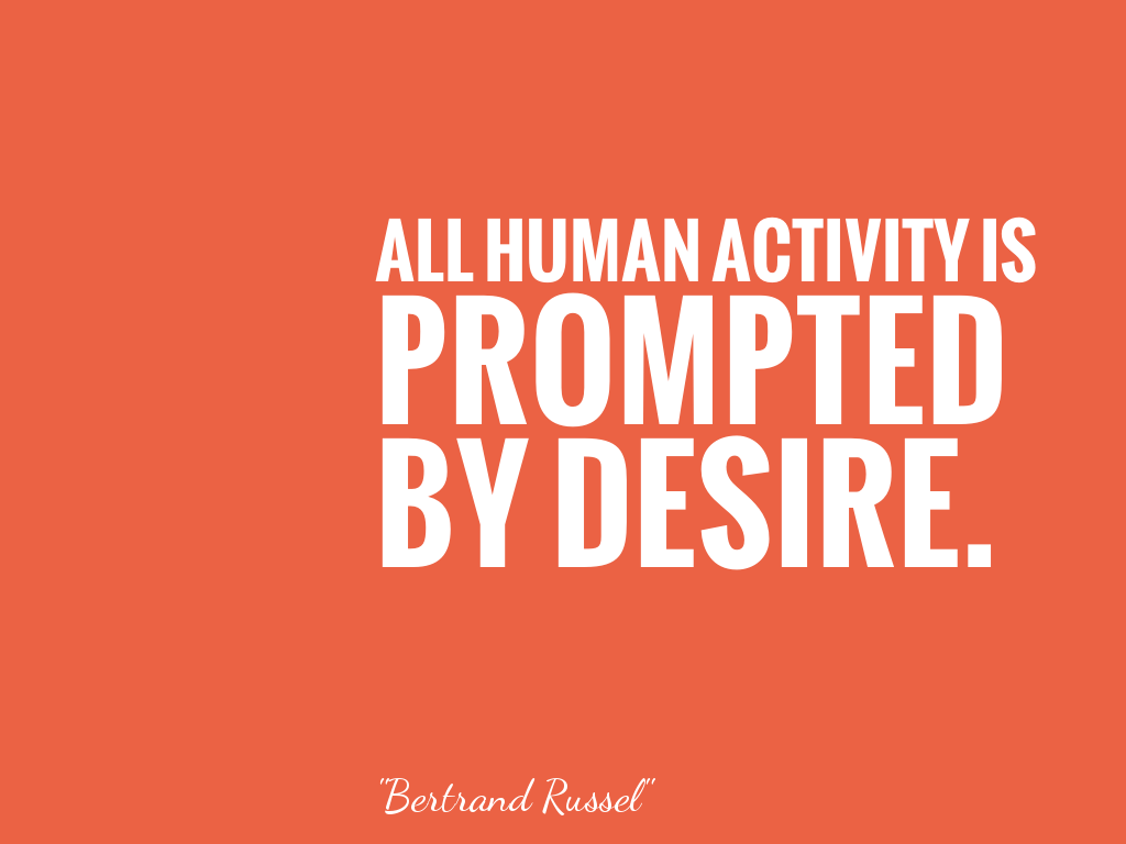 ALL HUMAN ACTIVITY IS PROMPTED BY DESIRE.