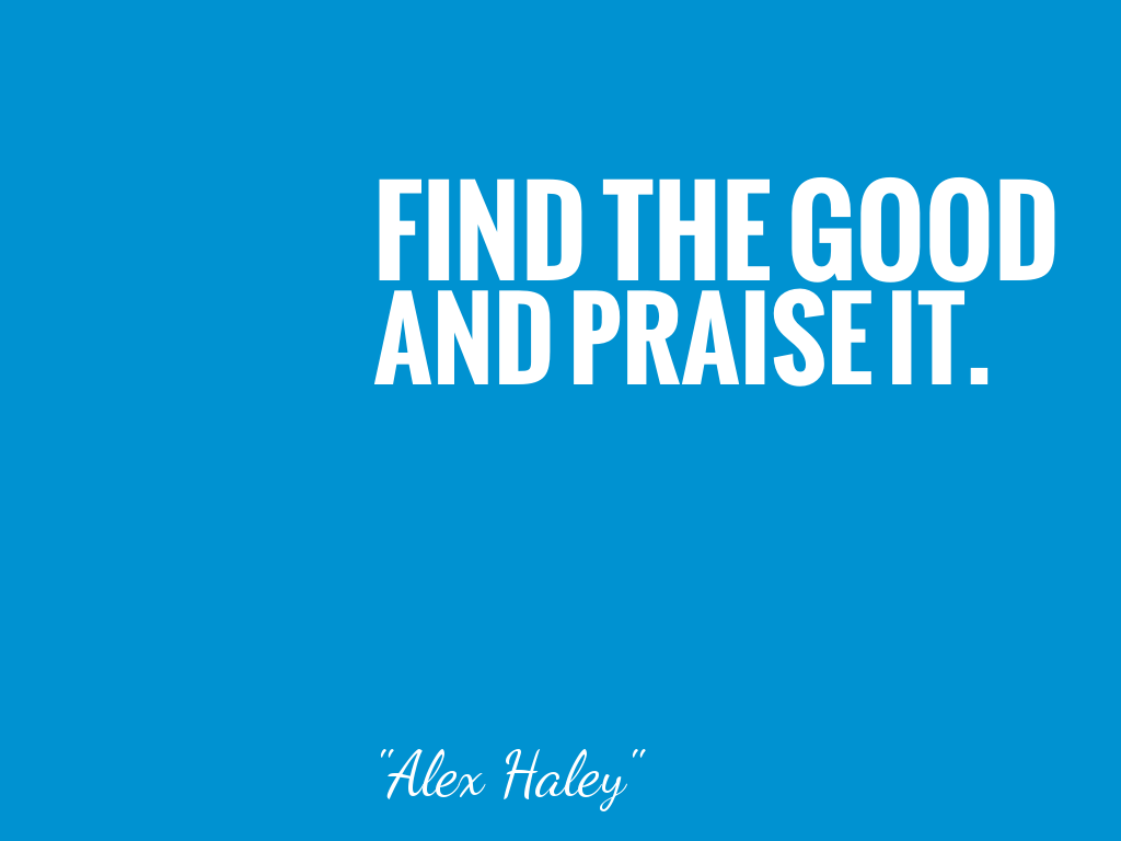 FIND THE GOOD AND PRAISE IT.    alt=