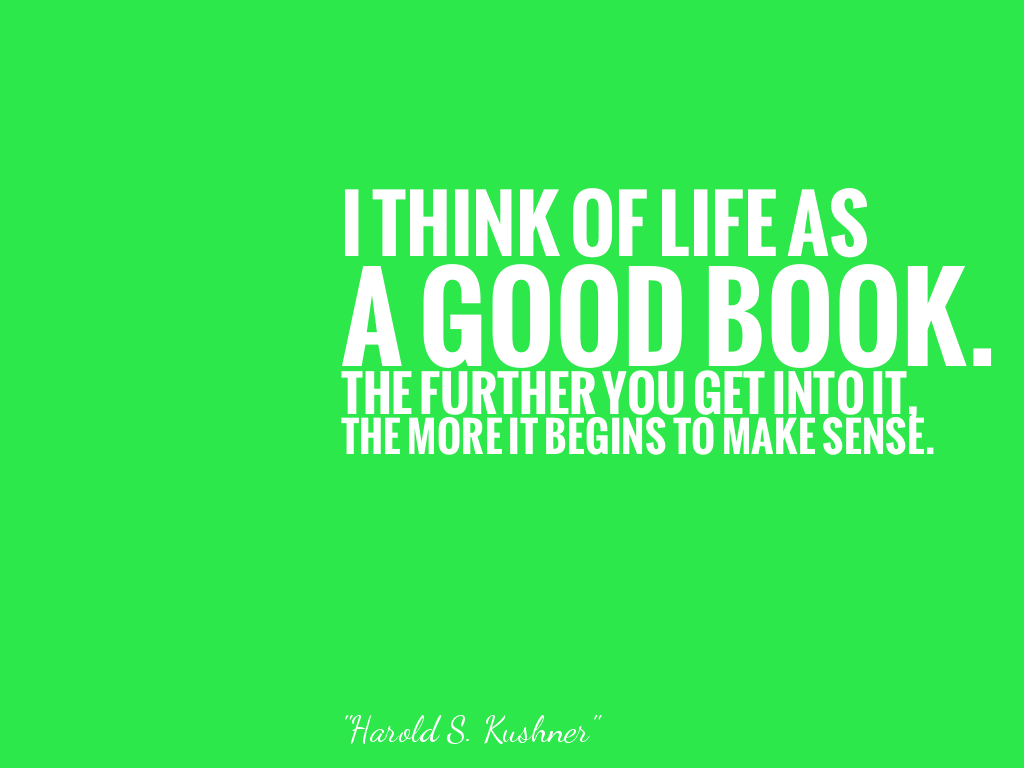 I THINK OF LIFE ASA GOOD BOOK.THE FURTHER YOU GET INTO IT,THE MORE IT BEGINS TO MAKE SENSE. alt=