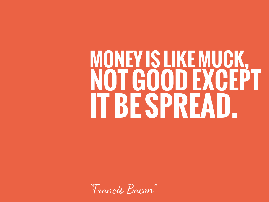 MONEY IS LIKE MUCK, NOT GOOD EXCEPT IT BE SPREAD.   alt=