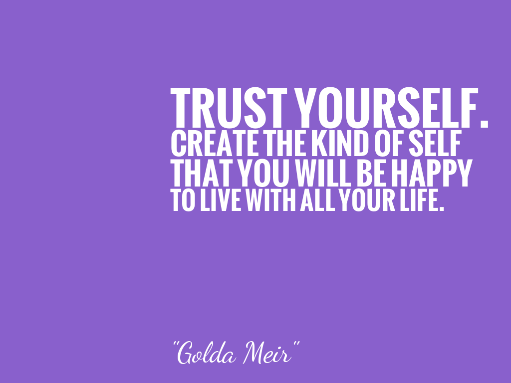 TRUST YOURSELF. CREATE THE KIND OF SELF THAT YOU WILL BE HAPPY TO LIVE WITH ALL YOUR LIFE.  alt=