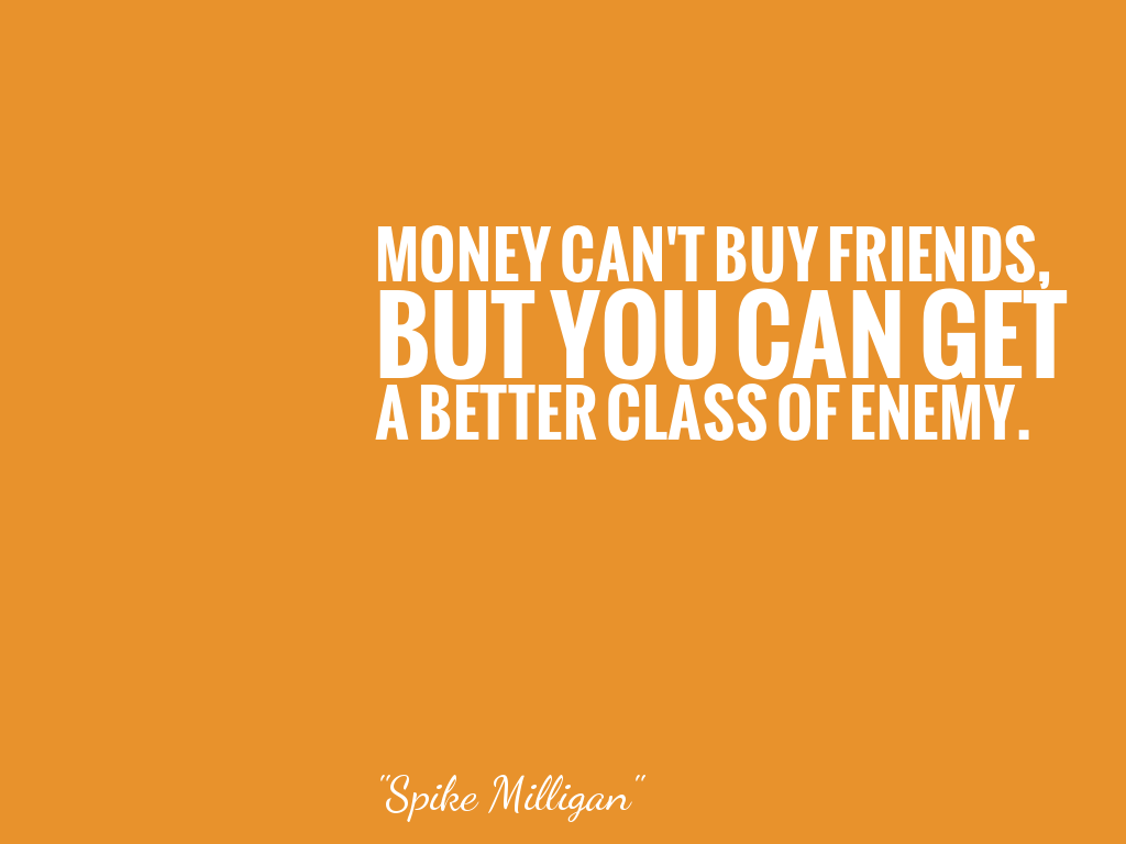 MONEY CAN'T BUY FRIENDS, BUT YOU CAN GET A BETTER CLASS OF ENEMY.   alt=