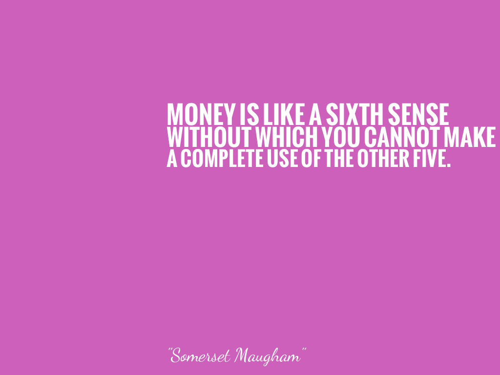 MONEY IS LIKE A SIXTH SENSE WITHOUT WHICH YOU CANNOT MAKE A COMPLETE USE OF THE OTHER FIVE.   alt=