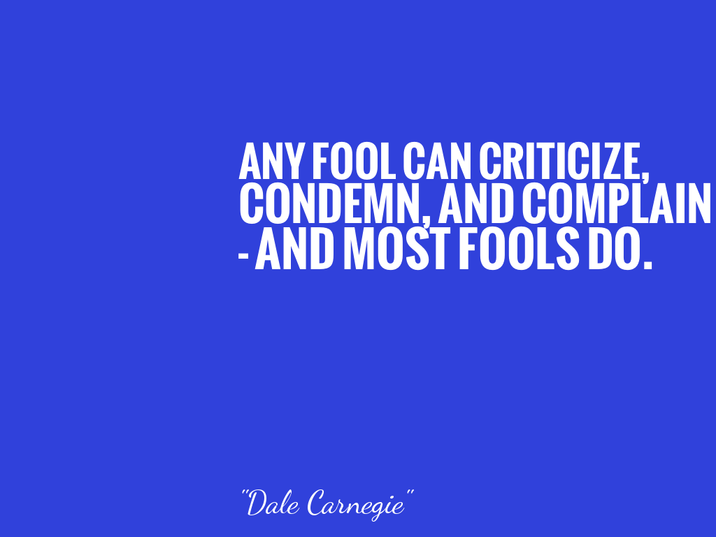 ANY FOOL CAN CRITICIZE, CONDEMN, AND COMPLAIN - AND MOST FOOLS DO.   alt=