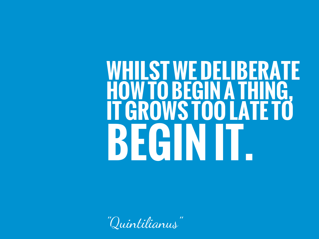 WHILST WE DELIBERATE HOW TO BEGIN A THING, IT GROWS TOO LATE TO BEGIN IT.  alt=