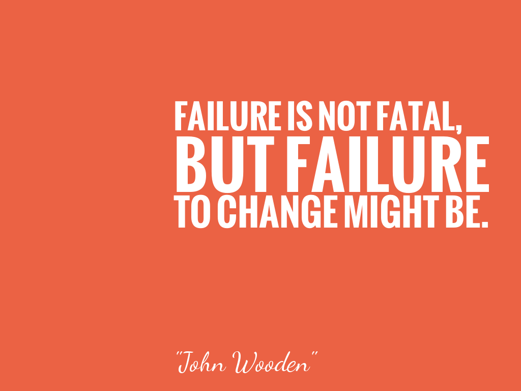 FAILURE IS NOT FATAL, BUT FAILURE TO CHANGE MIGHT BE.   alt=