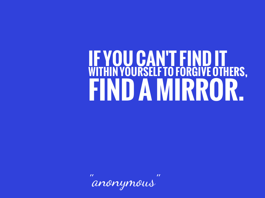 IF YOU CAN'T FIND IT WITHIN YOURSELF TO FORGIVE OTHERS, FIND A MIRROR.   alt=