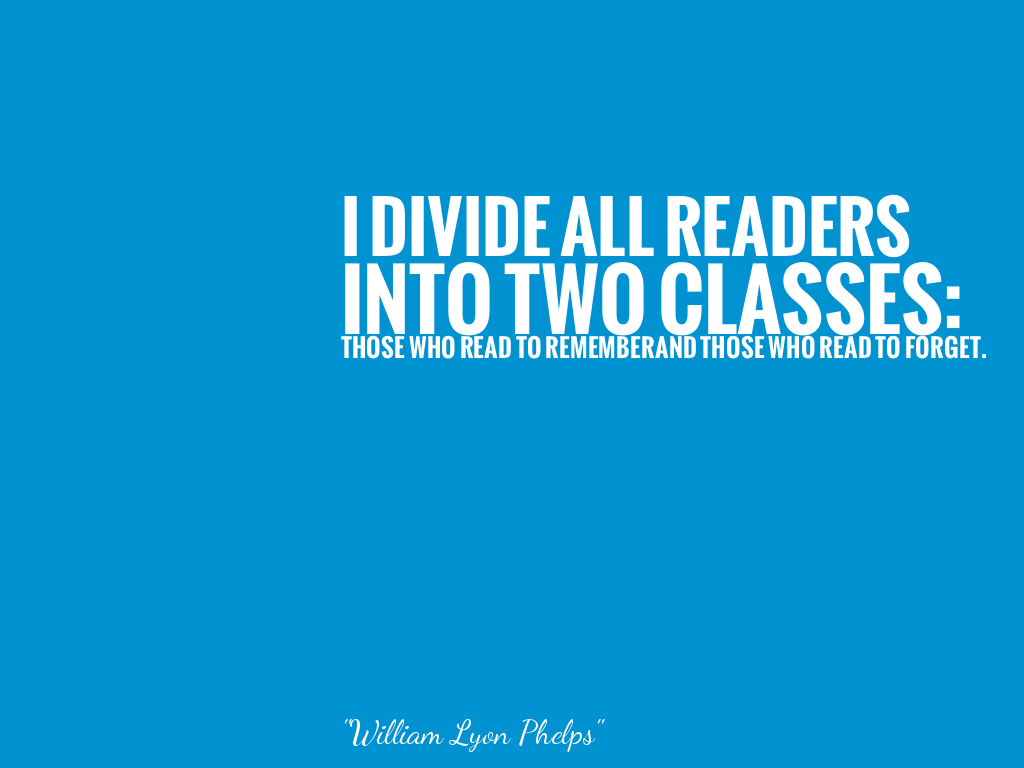I DIVIDE ALL READERS INTO TWO CLASSES: THOSE WHO READ TO REMEMBERAND THOSE WHO READ TO FORGET.