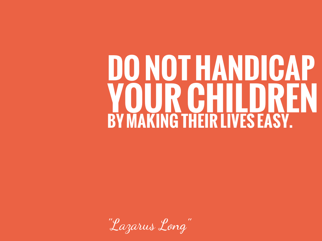 DO NOT HANDICAP YOUR CHILDREN BY MAKING THEIR LIVES EASY.   alt=