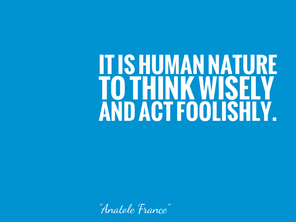 IT IS HUMAN NATURE TO THINK WISELY AND ACT FOOLISHLY.   alt=