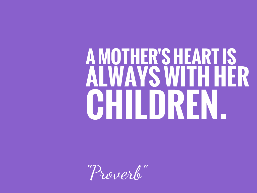 A MOTHER'S HEART IS ALWAYS WITH HER CHILDREN.   alt=