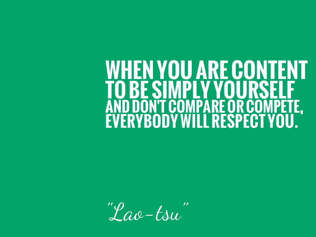 WHEN YOU ARE CONTENT TO BE SIMPLY YOURSELF AND DON'T COMPARE OR COMPETE, EVERYBODY WILL RESPECT YOU.  alt=