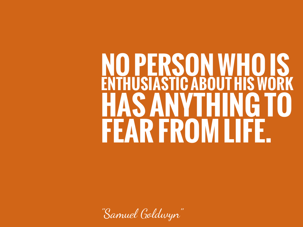 NO PERSON WHO IS ENTHUSIASTIC ABOUT HIS WORK HAS ANYTHING TO FEAR FROM LIFE.  alt=