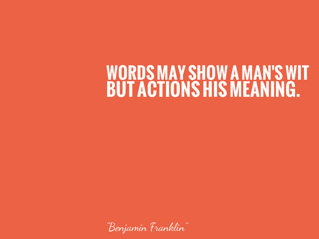 WORDS MAY SHOW A MAN'S WIT BUT ACTIONS HIS MEANING.    alt=