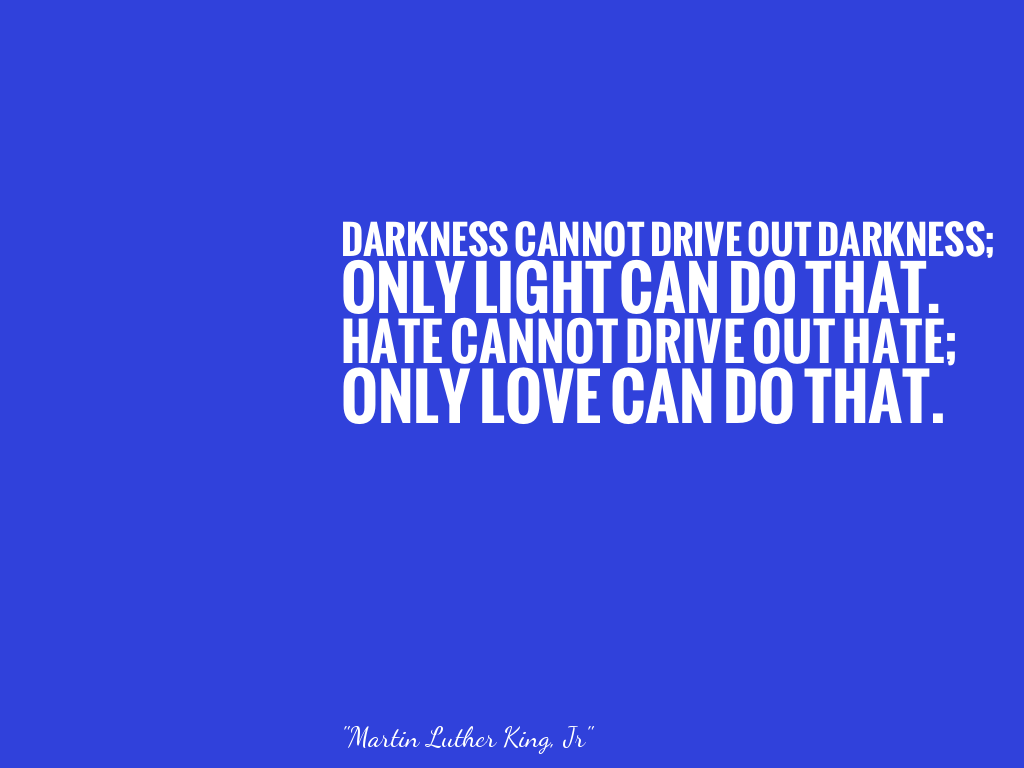 DARKNESS CANNOT DRIVE OUT DARKNESS; ONLY LIGHT CAN DO THAT. HATE CANNOT DRIVE OUT HATE; ONLY LOVE CAN DO THAT.  alt=