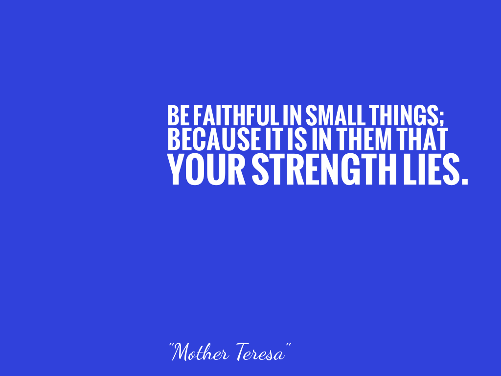 BE FAITHFUL IN SMALL THINGS;  BECAUSE IT IS IN THEM THAT YOUR STRENGTH LIES.