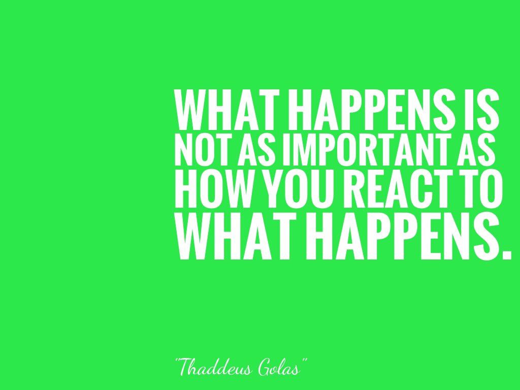 WHAT HAPPENS IS NOT AS IMPORTANT AS HOW YOU REACT TO WHAT HAPPENS.  alt=