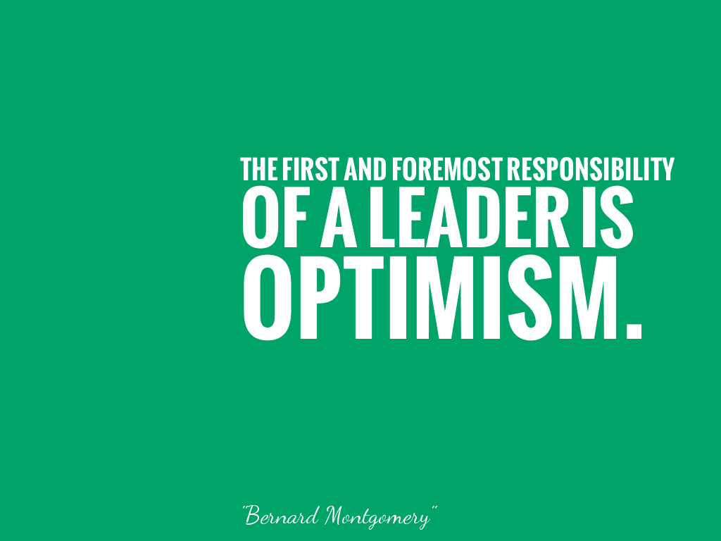 THE FIRST AND FOREMOST RESPONSIBILITY OF A LEADER IS OPTIMISM.   alt=