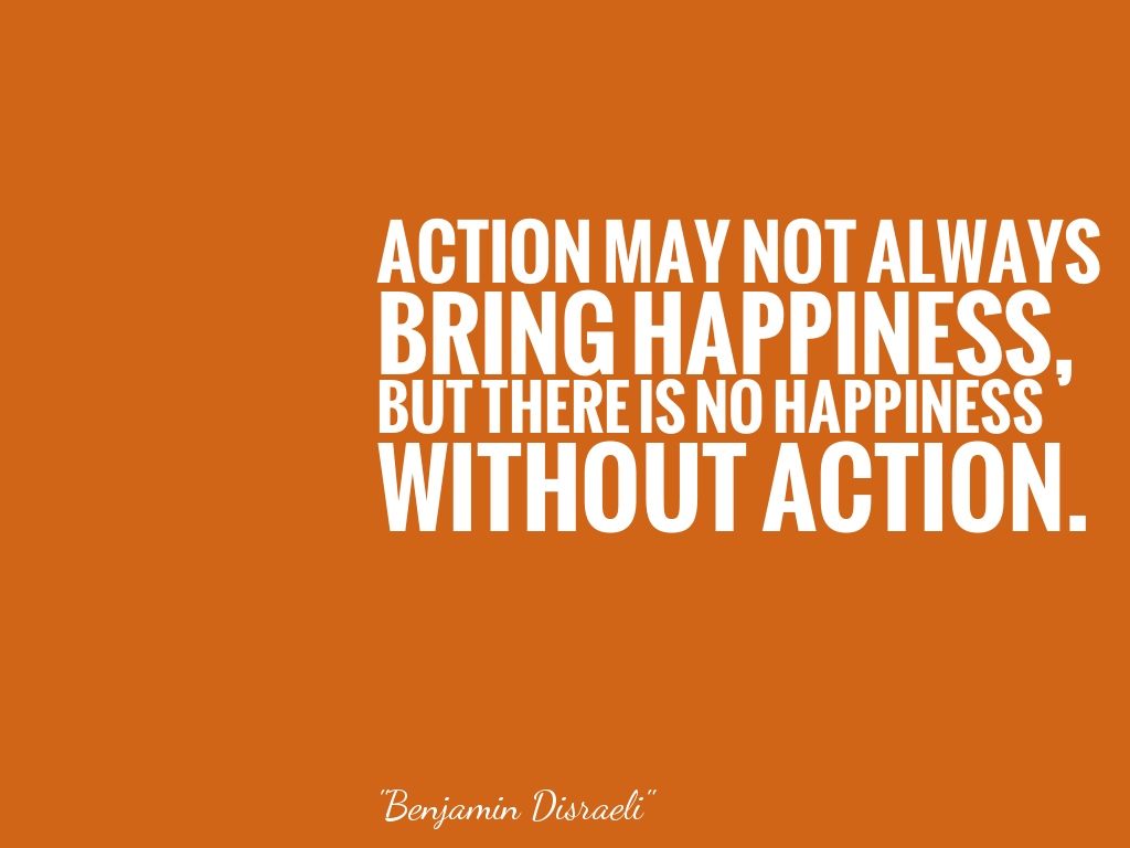 ACTION MAY NOT ALWAYS BRING HAPPINESS, BUT THERE IS NO HAPPINESS WITHOUT ACTION.  alt=
