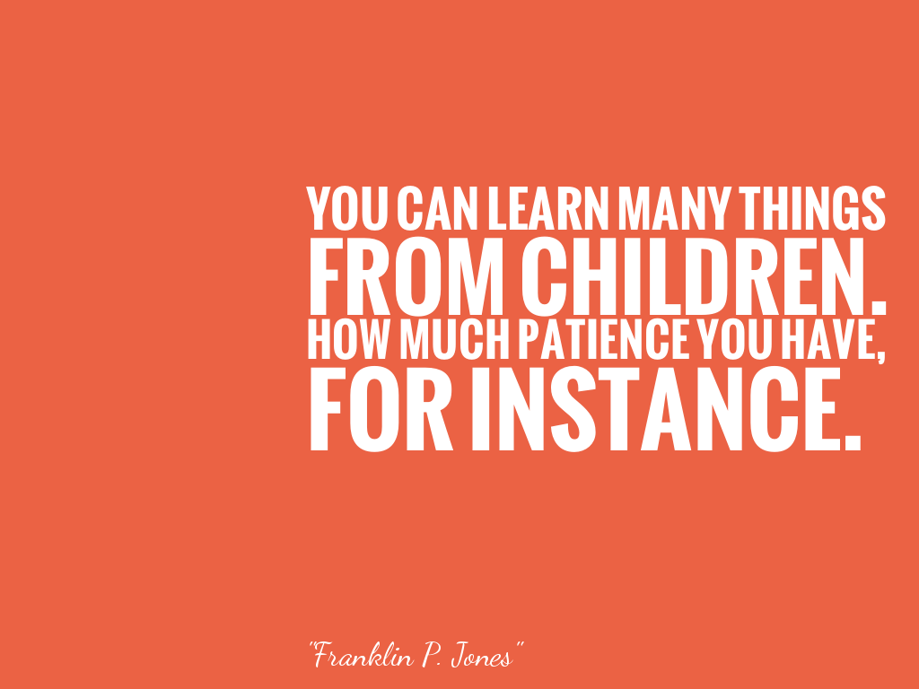 YOU CAN LEARN MANY THINGS FROM CHILDREN. HOW MUCH PATIENCE YOU HAVE, FOR INSTANCE.  alt=