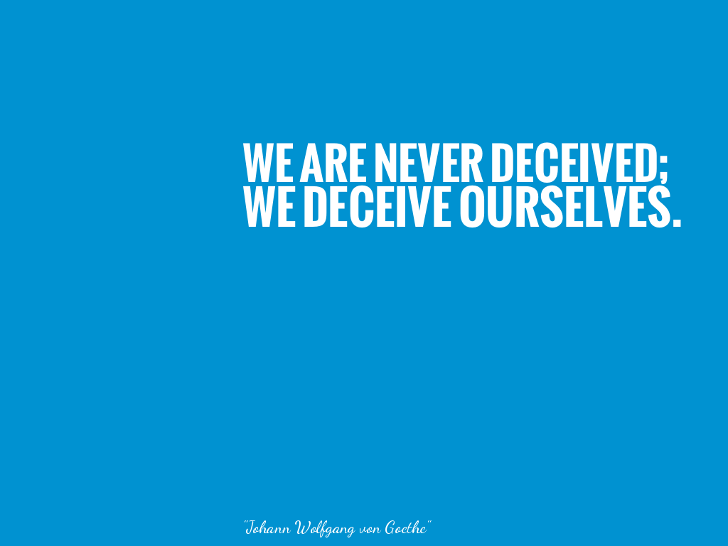 WE ARE NEVER DECEIVED;WE DECEIVE OURSELVES. alt=