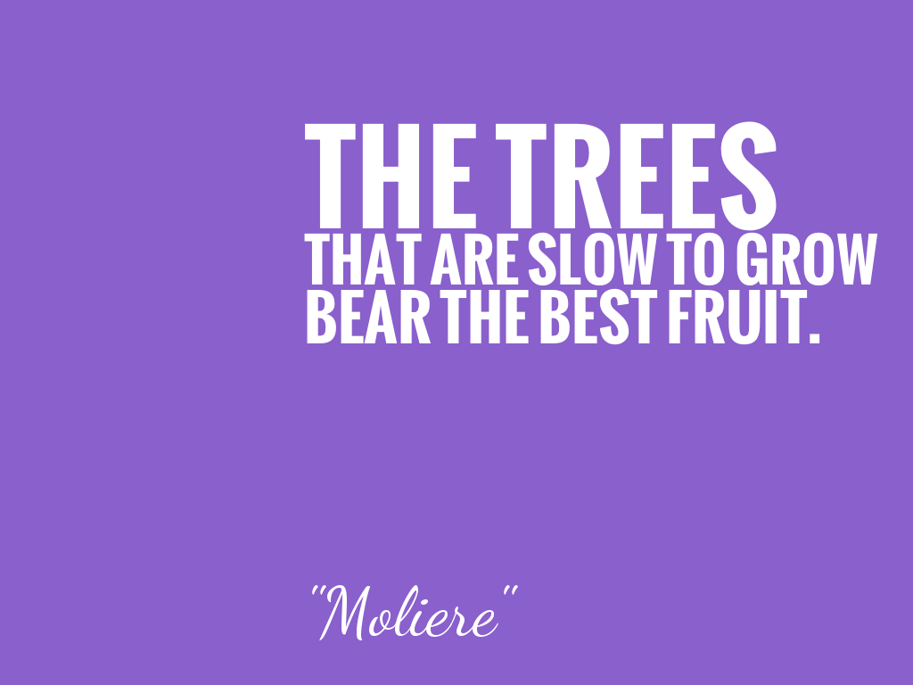 THE TREES THAT ARE SLOW TO GROW BEAR THE BEST FRUIT.   alt=