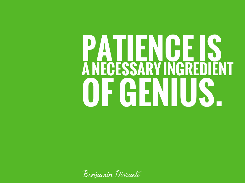 PATIENCE IS A NECESSARY INGREDIENT OF GENIUS.   alt=