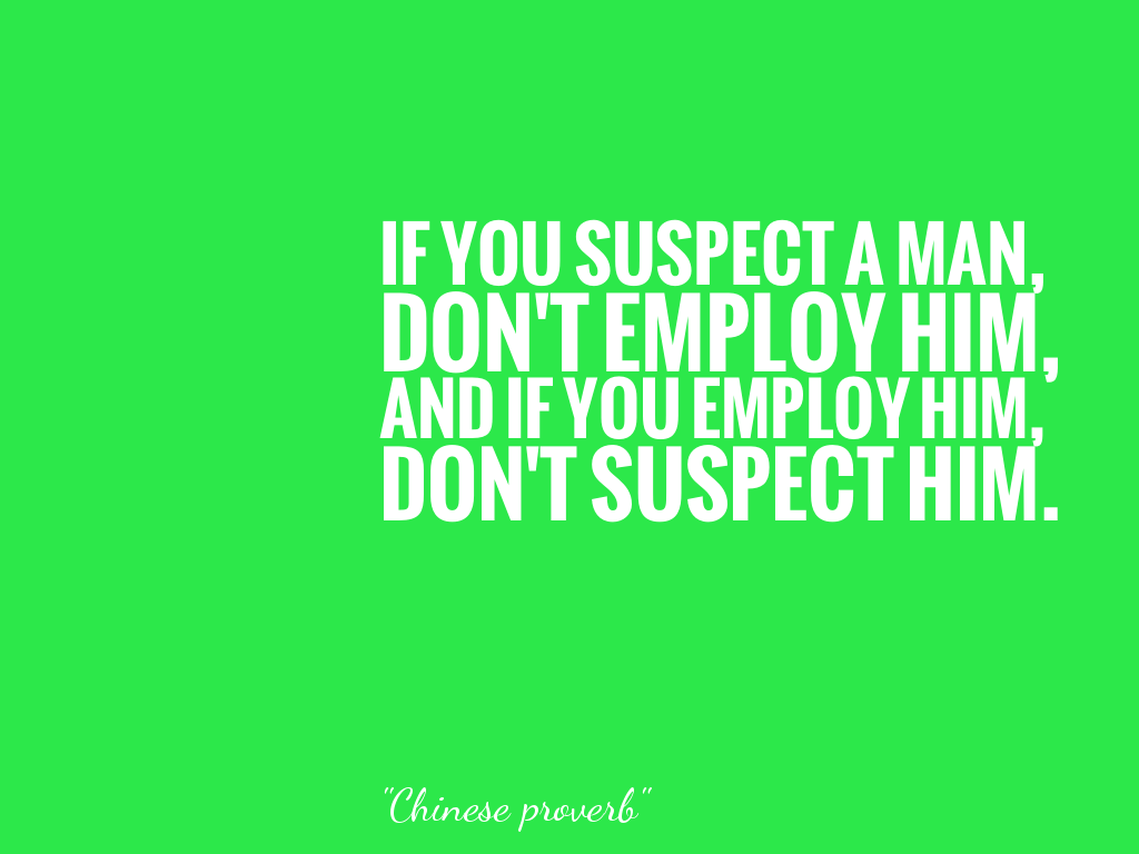 IF YOU SUSPECT A MAN,DON'T EMPLOY HIM,AND IF YOU EMPLOY HIM,DON'T SUSPECT HIM. alt=