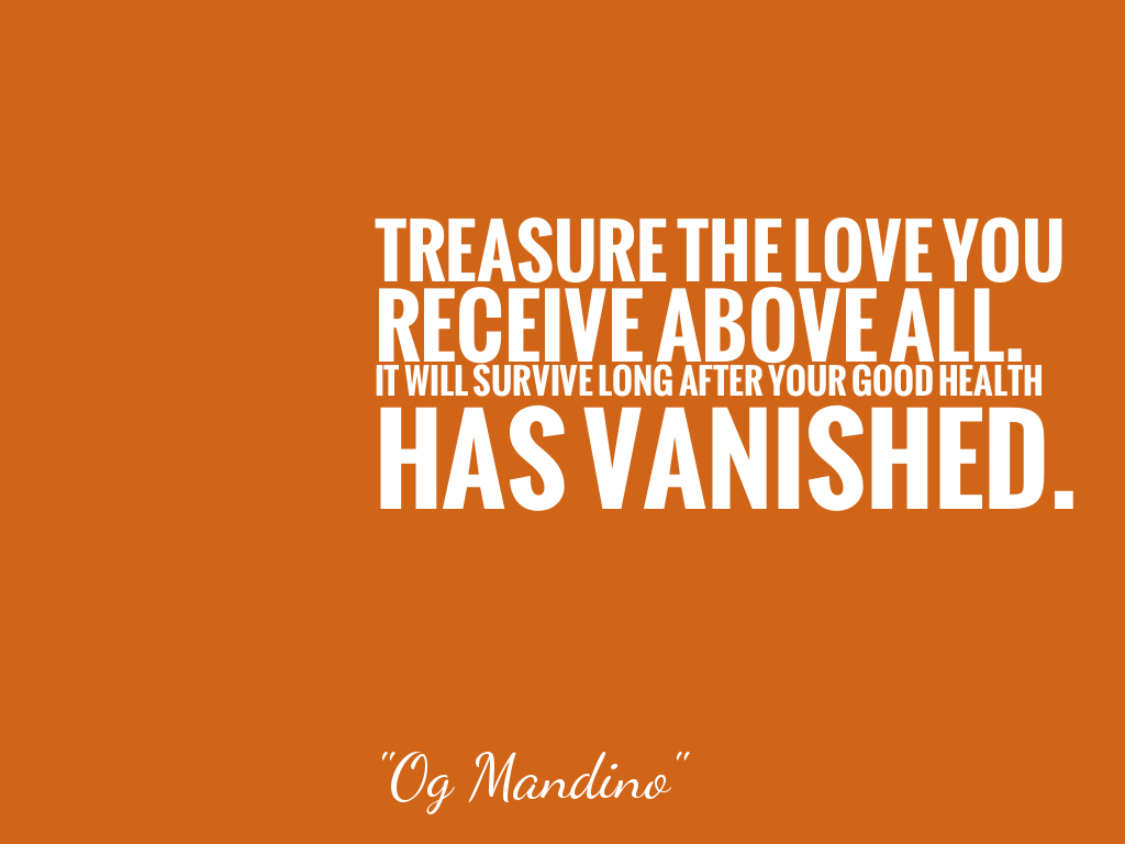 TREASURE THE LOVE YOU RECEIVE ABOVE ALL. IT WILL SURVIVE LONG AFTER YOUR GOOD HEALTH HAS VANISHED.  alt=