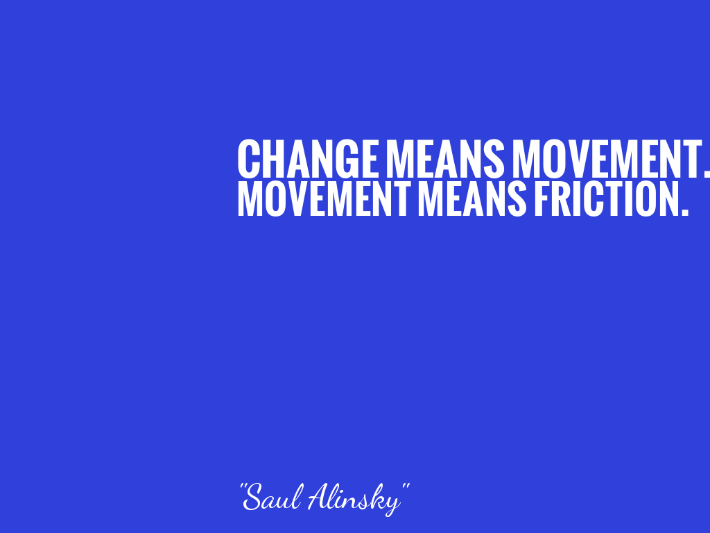 CHANGE MEANS MOVEMENT. MOVEMENT MEANS FRICTION.    alt=