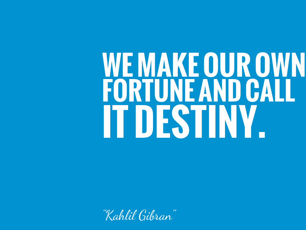 WE MAKE OUR OWN FORTUNE AND CALL IT DESTINY.   alt=