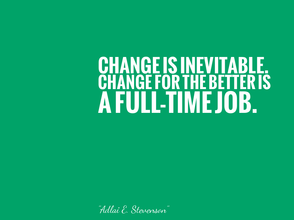 CHANGE IS INEVITABLE. CHANGE FOR THE BETTER IS A FULL-TIME JOB.   alt=