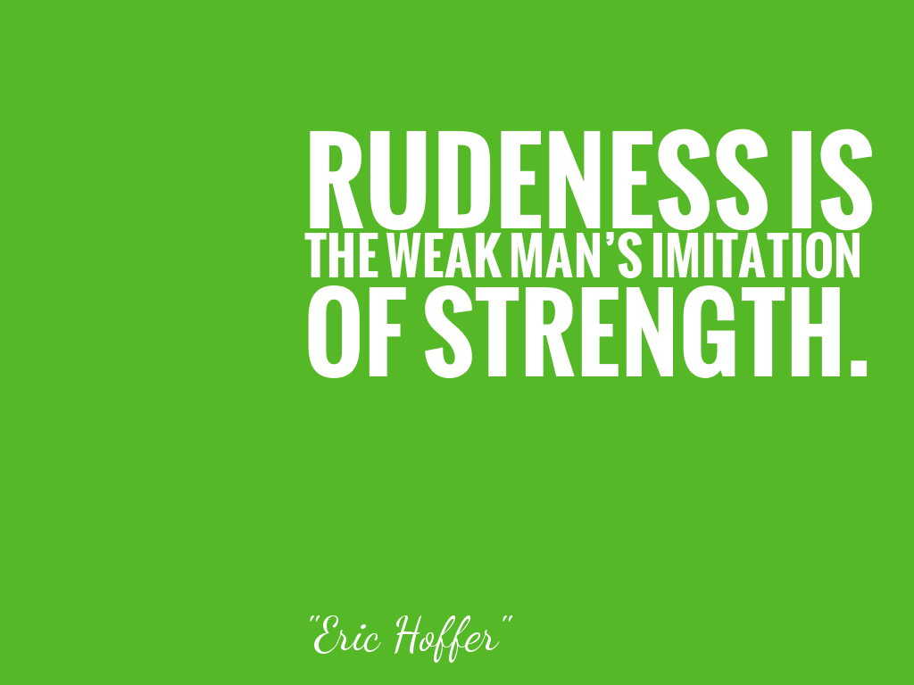 RUDENESS IS THE WEAK MAN'S IMITATION OF STRENGTH.   alt=