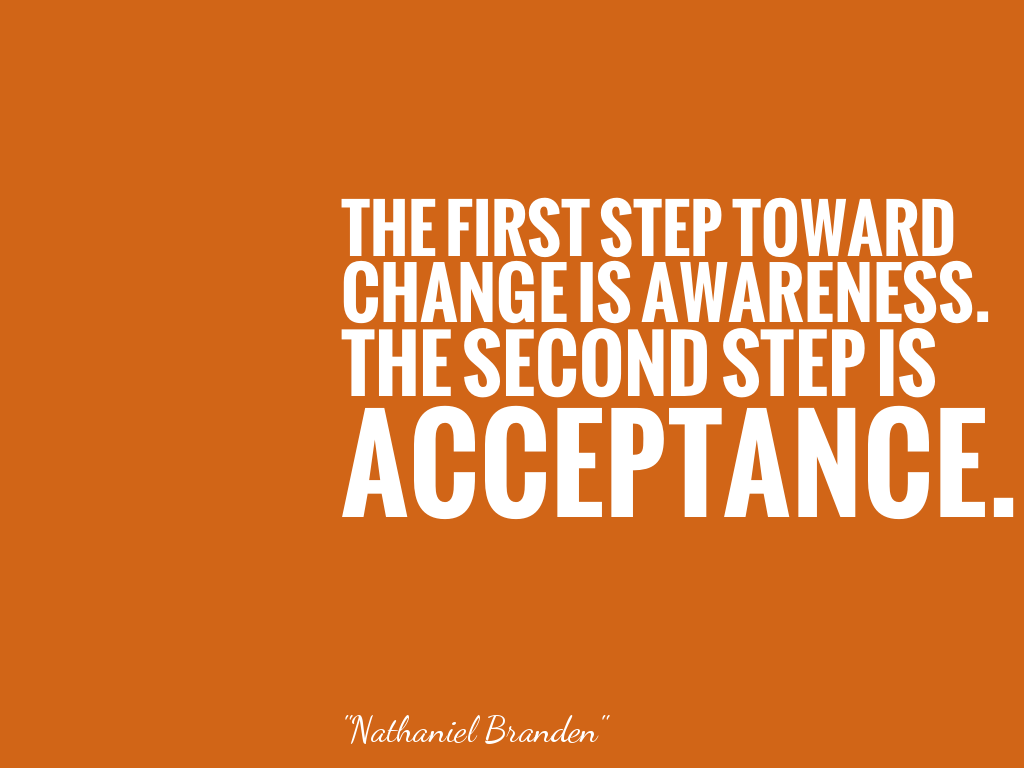 THE FIRST STEP TOWARD CHANGE IS AWARENESS. THE SECOND STEP IS ACCEPTANCE.  alt=