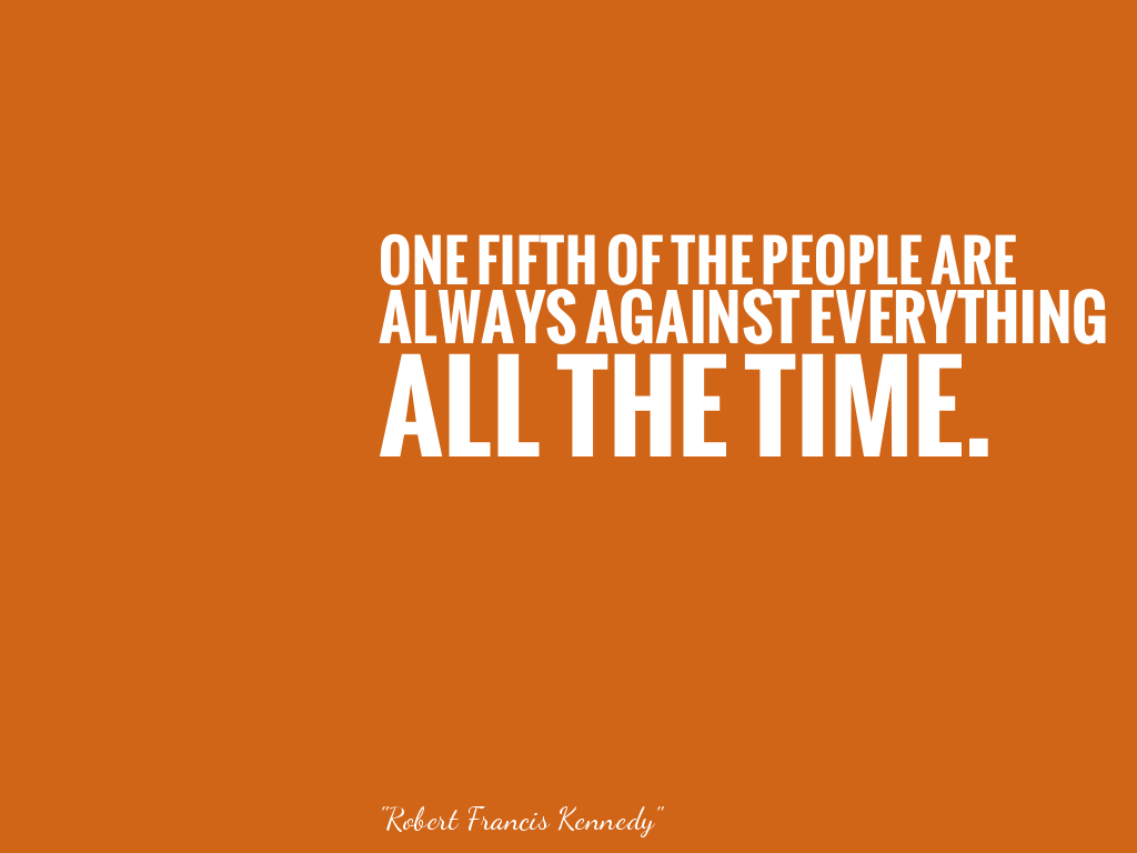 ONE FIFTH OF THE PEOPLE ARE ALWAYS AGAINST EVERYTHING ALL THE TIME.   alt=