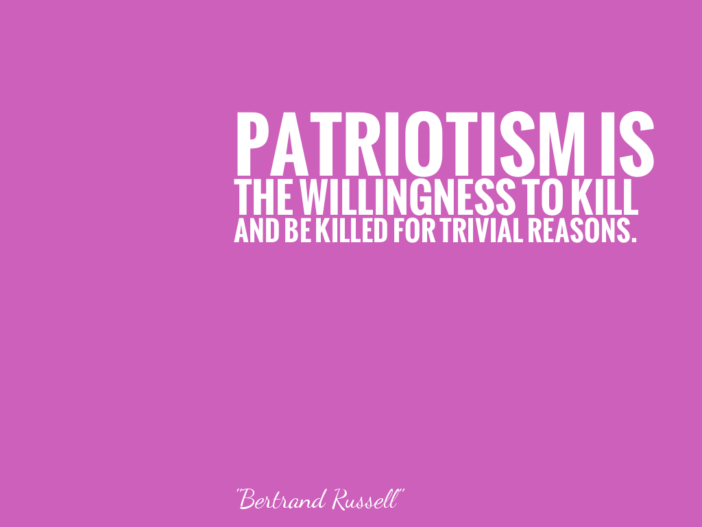 PATRIOTISM IS THE WILLINGNESS TO KILL AND BE KILLED FOR TRIVIAL REASONS.   alt=