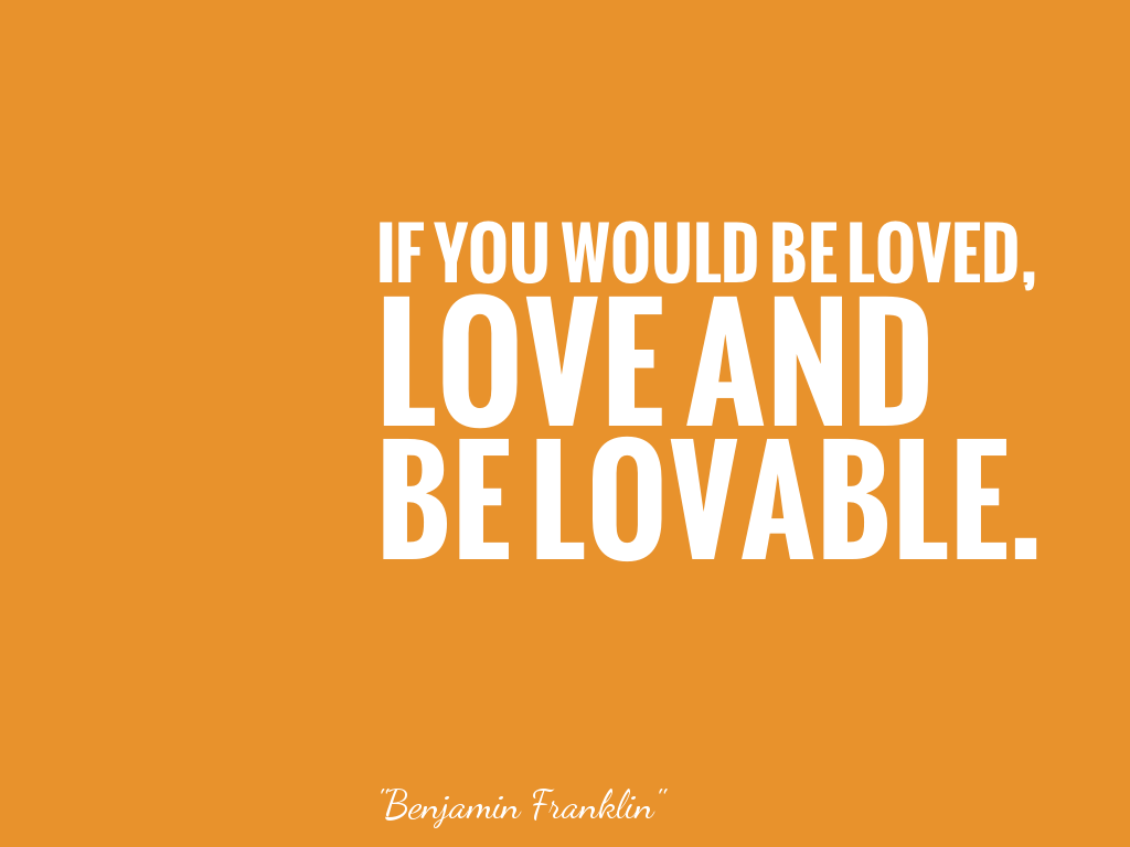 IF YOU WOULD BE LOVED, LOVE AND BE LOVABLE.   alt=