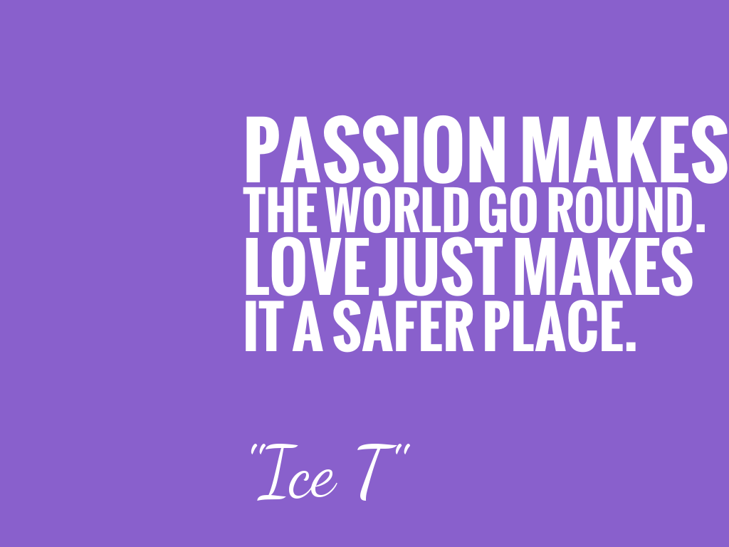 PASSION MAKES THE WORLD GO ROUND. LOVE JUST MAKES IT A SAFER PLACE.  alt=