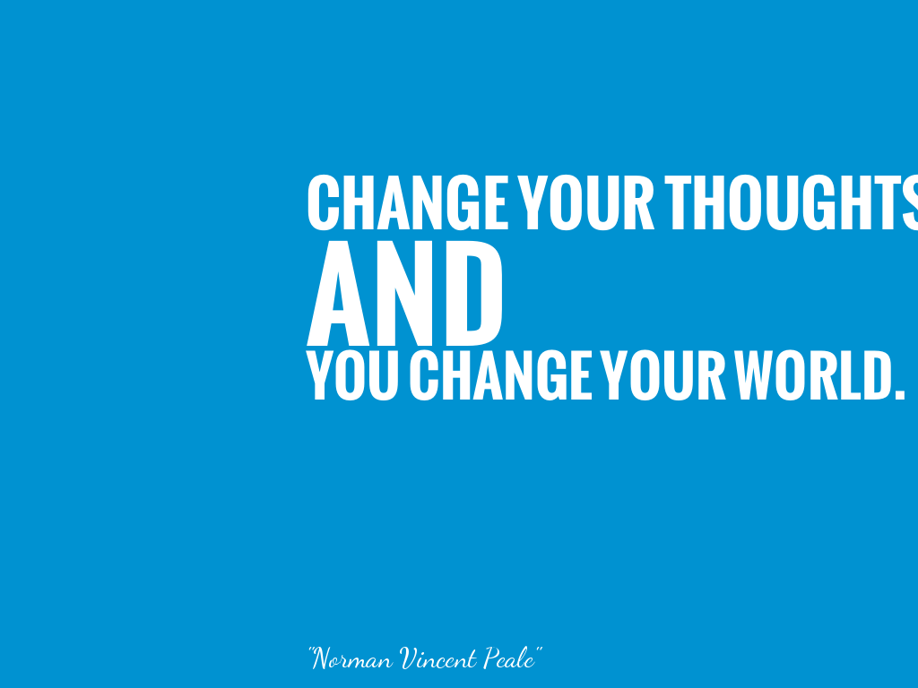 CHANGE YOUR THOUGHTS AND YOU CHANGE YOUR WORLD.   alt=