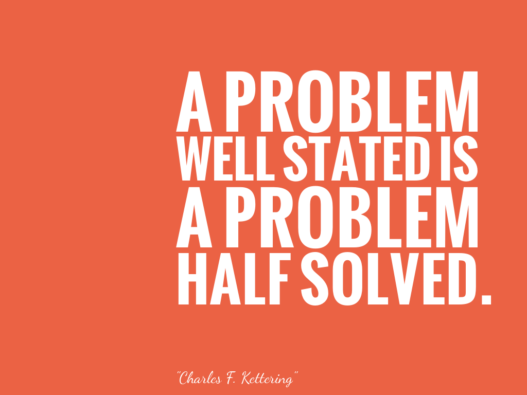 A PROBLEM WELL STATED IS A PROBLEM HALF SOLVED.  alt=