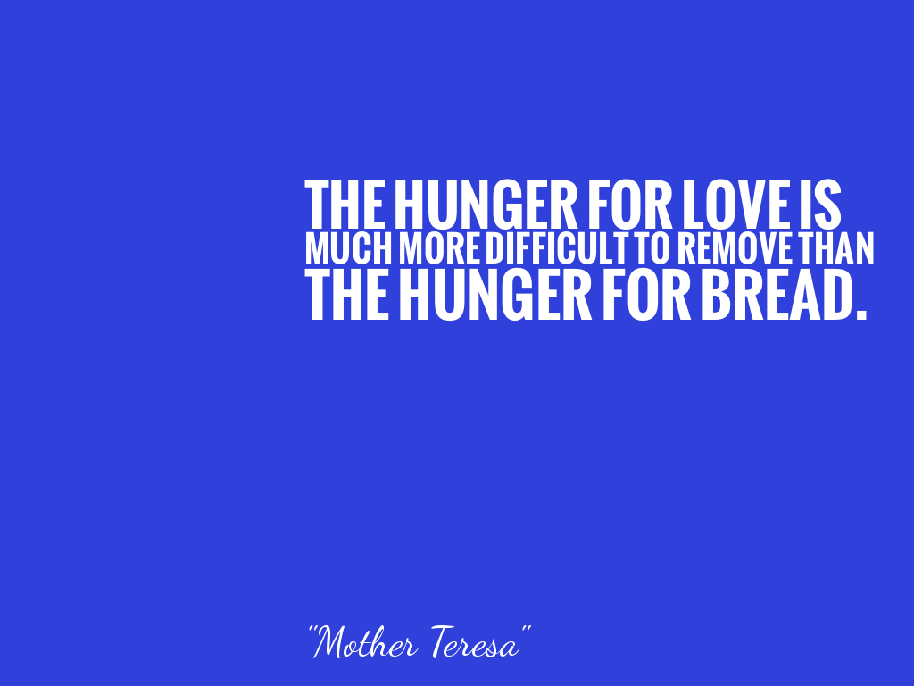 THE HUNGER FOR LOVE IS MUCH MORE DIFFICULT TO REMOVE THAN THE HUNGER FOR BREAD.   alt=