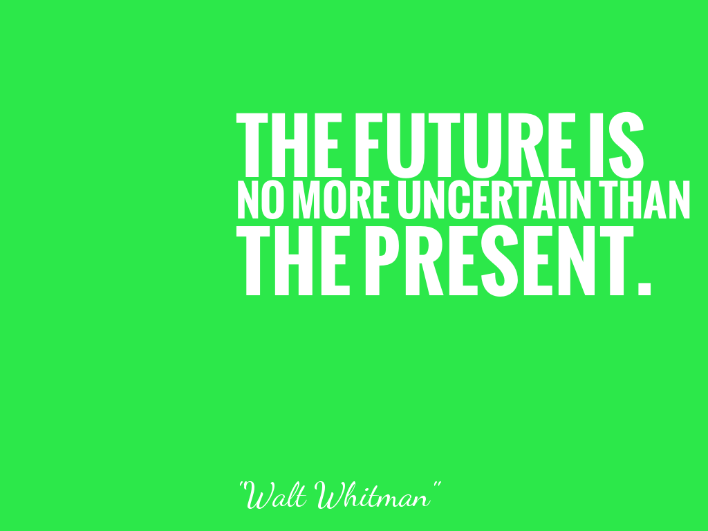 THE FUTURE IS NO MORE UNCERTAIN THAN THE PRESENT.   alt=